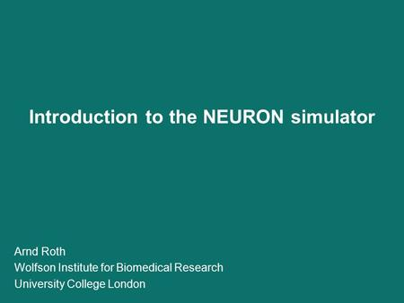Introduction to the NEURON simulator Arnd Roth Wolfson Institute for Biomedical Research University College London.