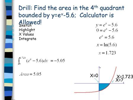 Drill: Find the area in the 4 th quadrant bounded by y=e x -5.6; Calculator is Allowed! 1) Sketch 2) Highlight 3) X Values 4) Integrate X=? X=0 X=1.723.