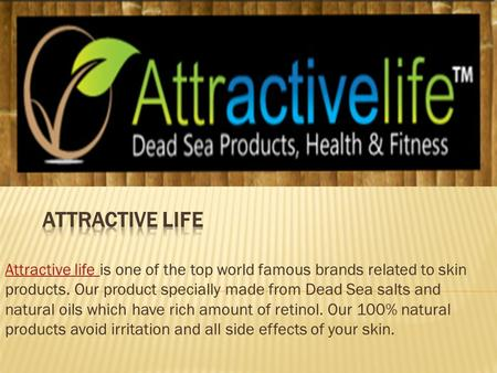 Attractive life Attractive life is one of the top world famous brands related to skin products. Our product specially made from Dead Sea salts and natural.