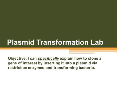 Plasmid Transformation Lab Objective: I can specifically explain how to clone a gene of interest by inserting it into a plasmid via restriction enzymes.