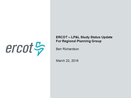 ERCOT – LP&L Study Status Update For Regional Planning Group Ben Richardson March 22, 2016.