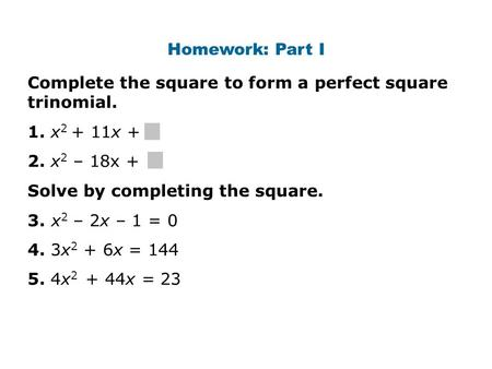 Complete the square to form a perfect square trinomial. 1. x 2 + 11x + 2. x 2 – 18x + Solve by completing the square. 3. x 2 – 2x – 1 = 0 4. 3x 2 + 6x.