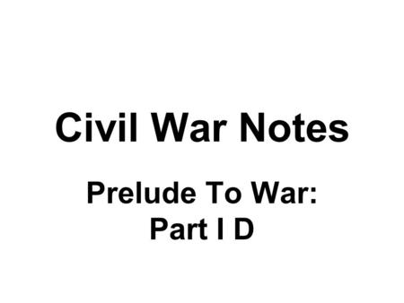 Civil War Notes Prelude To War: Part I D. Slavery and Secession Buchanan's Presidency is plagued with controversies over slavery Dred Scott Decision Lecompton.