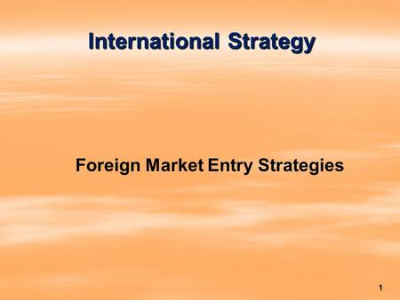 1 International Strategy Foreign Market Entry Strategies.