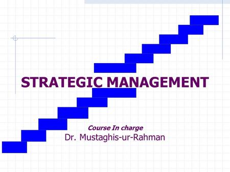 STRATEGIC MANAGEMENT Course In charge Dr. Mustaghis-ur-Rahman.