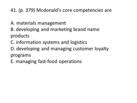 41. (p. 379) Mcdonald's core competencies are A. materials management B. developing and marketing brand name products C. information systems and logistics.