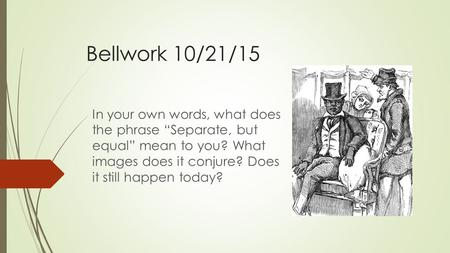 "Bellwork 10/21/15 In your own words, what does the phrase ""Separate, but equal"" mean to you? What images does it conjure? Does it still happen today?"