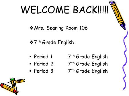 WELCOME BACK!!!!!  Mrs. Searing Room 106  7 th Grade English  Period 17 th Grade English  Period 27 th Grade English  Period 37 th Grade English.