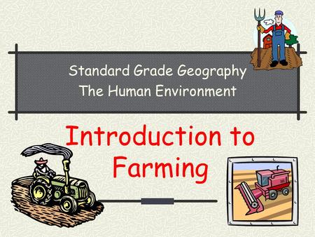 Introduction to Farming Standard Grade Geography The Human Environment.