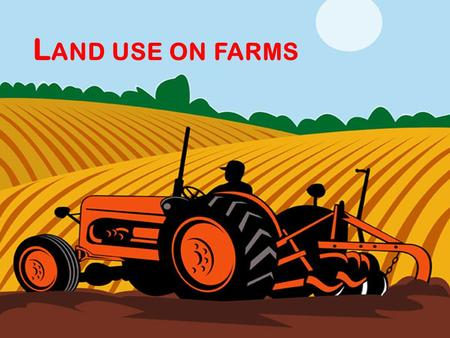 L AND USE ON FARMS. A IMS OF THE LESSON TODAY : To find out how land is used on farms. To find out how land on farms can be used by looking at the Von.