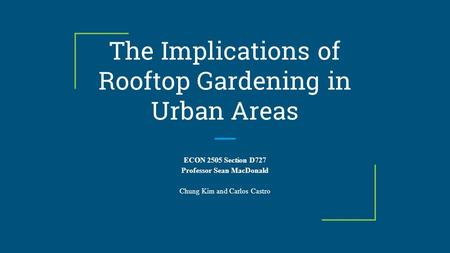 The Implications of Rooftop Gardening in Urban Areas ECON 2505 Section D727 Professor Sean MacDonald Chung Kim and Carlos Castro.