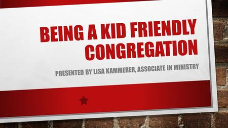BEING A KID FRIENDLY CONGREGATION PRESENTED BY LISA KAMMERER, ASSOCIATE IN MINISTRY.