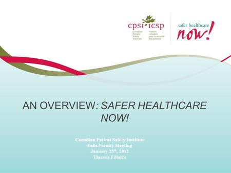 AN OVERVIEW: SAFER HEALTHCARE NOW! Canadian Patient Safety Institute Falls Faculty Meeting January 25 th, 2012 Theresa Fillatre.