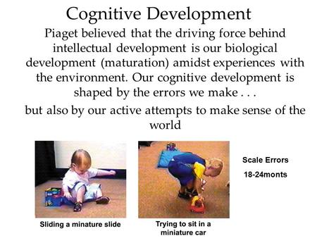 Cognitive Development Piaget believed that the driving force behind intellectual development is our biological development (maturation) amidst experiences.