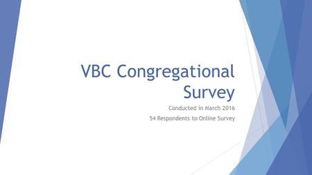 VBC Congregational Survey Conducted in March 2016 54 Respondents to Online Survey.