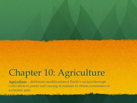Chapter 10: Agriculture Agriculture – deliberate modification of Earth's surface through cultivation of plants and rearing of animals to obtain sustenance.