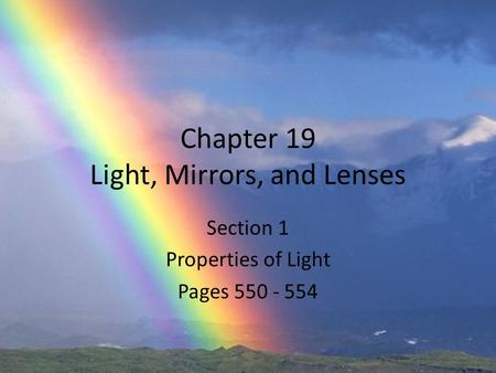 Chapter 19 Light, Mirrors, and Lenses Section 1 Properties of Light Pages 550 - 554.