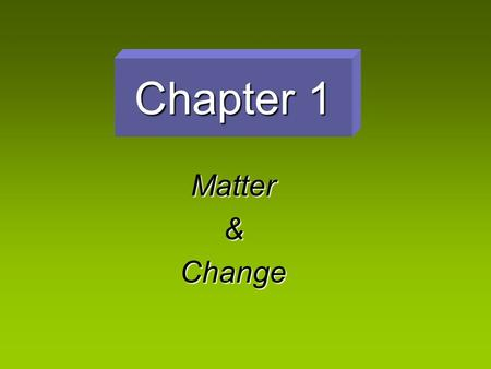 "Chapter 1 Matter&Change ""The Study of Change"" Chemistry – the study of the composition, structure, and properties of matter and the changes it undergoes."