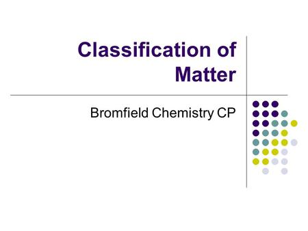 Classification of Matter Bromfield Chemistry CP. Chemistry The study of the composition of substances and the changes they undergo.