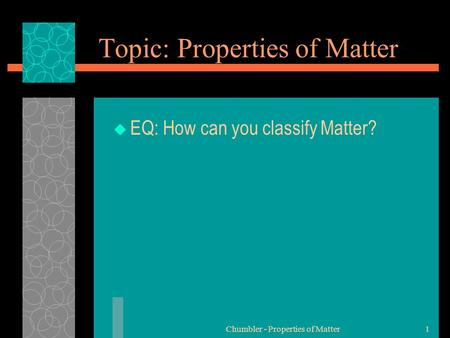 Topic: Properties of Matter  EQ: How can you classify Matter? Chumbler - Properties of Matter1.