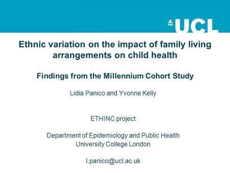 Ethnic variation on the impact of family living arrangements on child health Findings from the Millennium Cohort Study Lidia Panico and Yvonne Kelly ETHINC.