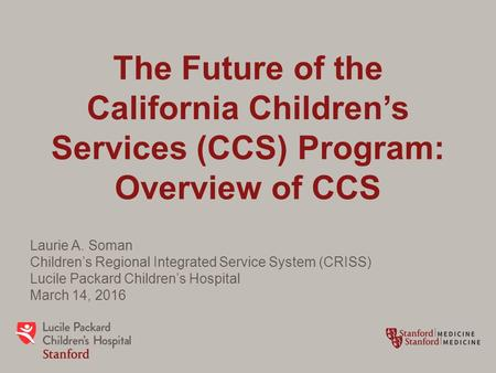 The Future of the California Children's Services (CCS) Program: Overview of CCS Laurie A. Soman Children's Regional Integrated Service System (CRISS) Lucile.
