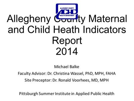 Allegheny County Maternal and Child Heath Indicators Report 2014 Michael Balke Faculty Advisor: Dr. Christina Wassel, PhD, MPH, FAHA Site Preceptor: Dr.