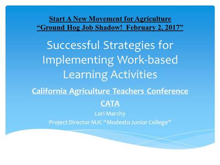 Successful Strategies for Implementing Work-based Learning Activities California Agriculture Teachers Conference CATA Lori Marchy Project Director MJC.