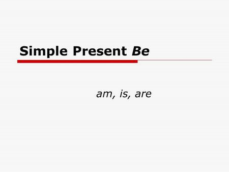 Simple Present Be am, is, are. Using Be verbs: The basics  What is your name?  My name is Ed.  Where are you from?  I am from Japan.  We are in the.