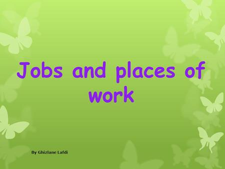 Jobs and places of work By Ghizlane Lafdi.