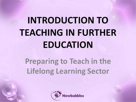 INTRODUCTION TO TEACHING IN FURTHER EDUCATION Preparing to Teach in the Lifelong Learning Sector.