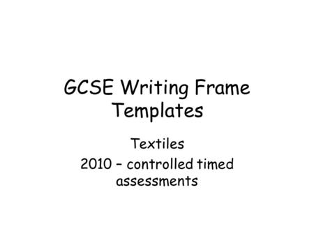 GCSE Writing Frame Templates Textiles 2010 – controlled timed assessments.