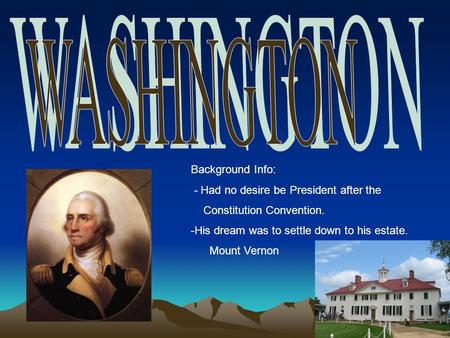 Background Info: - Had no desire be President after the Constitution Convention. -His dream was to settle down to his estate. Mount Vernon.