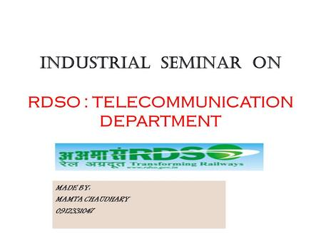 INDUSTRIAL SEMINAR ON RDSO : TELECOMMUNICATION DEPARTMENT MADE BY: MAMTA CHAUDHARY 0912331047.