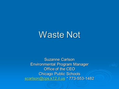 Waste Not Suzanne Carlson Environmental Program Manager Office of the CEO Chicago Public Schools * 773-553-1482.