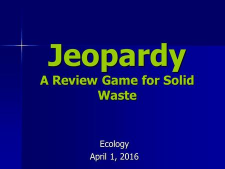 Jeopardy A Review Game for Solid Waste Ecology April 1, 2016.
