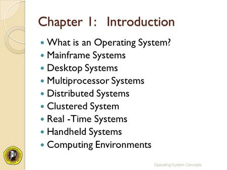 Chapter 1: Introduction What is an Operating System? Mainframe Systems Desktop Systems Multiprocessor Systems Distributed Systems Clustered System Real.