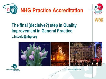 Copyright © 2006 NHG NHG Practice Accreditation The final (decisive?) step in Quality Improvement in General Practice