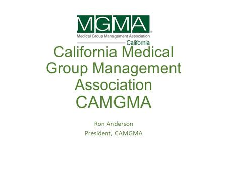 California Medical Group Management Association CAMGMA Ron Anderson President, CAMGMA.