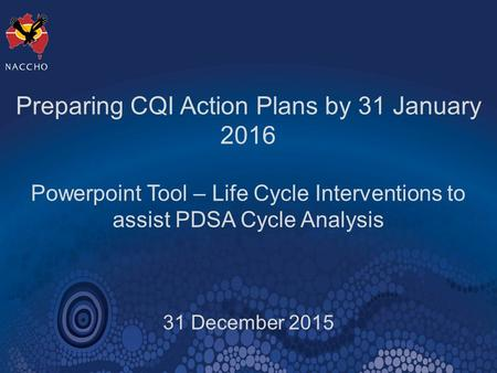 Preparing CQI Action Plans by 31 January 2016 Powerpoint Tool – Life Cycle Interventions to assist PDSA Cycle Analysis 31 December 2015.