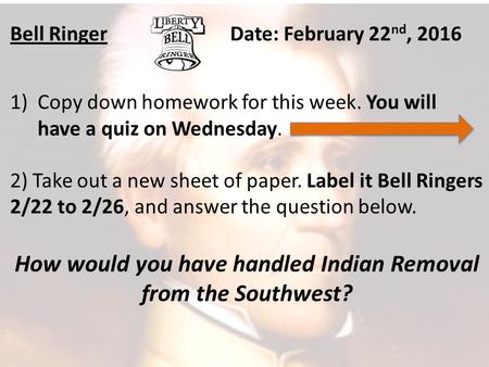 Bell RingerDate: February 22 nd, 2016 1)Copy down homework for this week. You will have a quiz on Wednesday. 2) Take out a new sheet of paper. Label it.