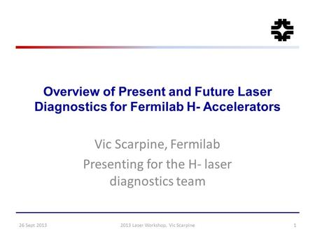 Overview of Present and Future Laser Diagnostics for Fermilab H- Accelerators Vic Scarpine, Fermilab Presenting for the H- laser diagnostics team 26 Sept.