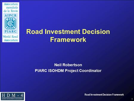 Road Investment Decision Framework 1 Neil Robertson PIARC ISOHDM Project Coordinator.