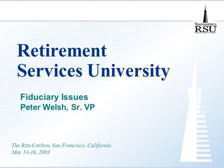 Retirement Services University Fiduciary Issues Peter Welsh, Sr. VP The Ritz-Carlton, San Francisco, California May 14-16, 2003.