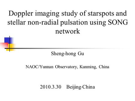 Doppler imaging study of starspots and stellar non-radial pulsation using SONG network Sheng-hong Gu NAOC/Yunnan Observatory, Kunming, China 2010.3.30.