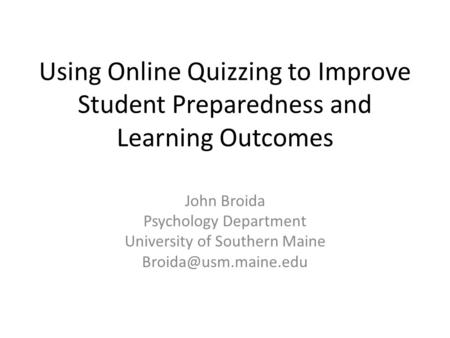 Using Online Quizzing to Improve Student Preparedness and Learning Outcomes John Broida Psychology Department University of Southern Maine