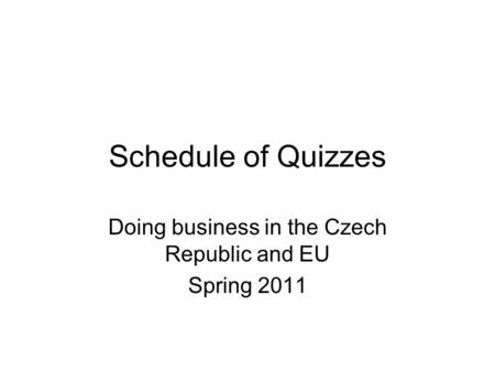 Schedule of Quizzes Doing business in the Czech Republic and EU Spring 2011.