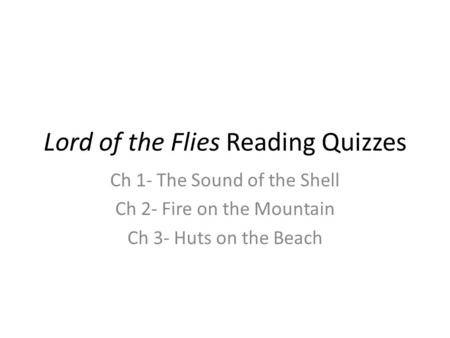 Lord of the Flies Reading Quizzes Ch 1- The Sound of the Shell Ch 2- Fire on the Mountain Ch 3- Huts on the Beach.