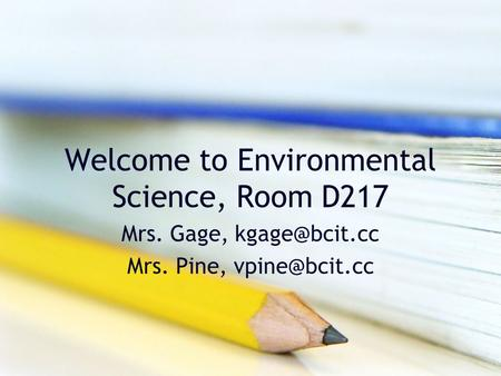 Welcome to Environmental Science, Room D217 Mrs. Gage, Mrs. Pine,