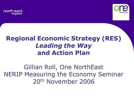 Regional Economic Strategy (RES) Leading the Way and Action Plan Gillian Roll, One NorthEast NERIP Measuring the Economy Seminar 20 th November 2006.